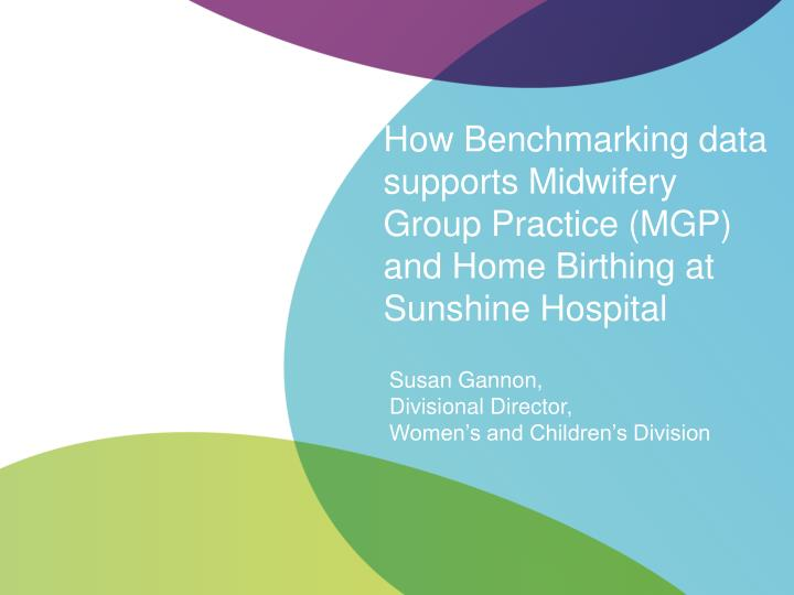 how benchmarking data supports midwifery group practice mgp and home birthing at sunshine hospital n.