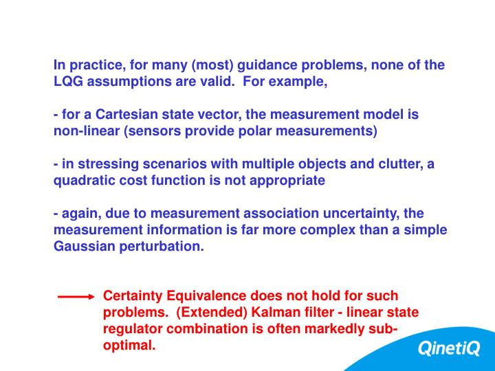 In practice, for many (most) guidance problems, none of the LQG assumptions are valid.  For example,