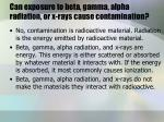 can exposure to beta gamma alpha radiation or x rays cause contamination