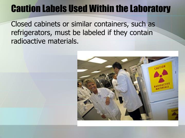 Closed cabinets or similar containers, such as refrigerators, must be labeled if they contain radioactive materials.