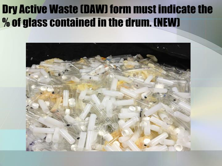 Dry Active Waste (DAW) form must indicate the % of glass contained in the drum. (NEW)