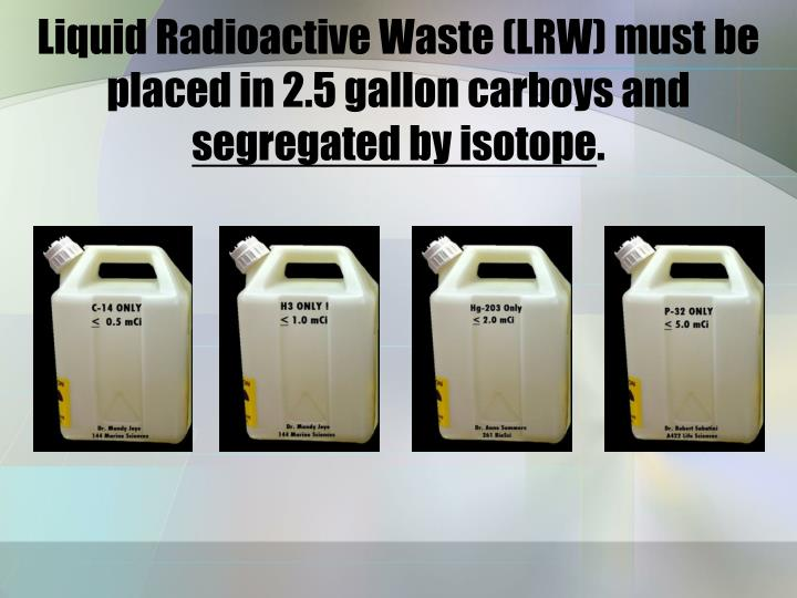 Liquid Radioactive Waste (LRW) must be placed in 2.5 gallon carboys and