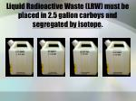 liquid radioactive waste lrw must be placed in 2 5 gallon carboys and segregated by isotope