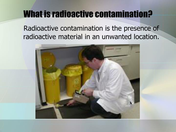 What is radioactive contamination?