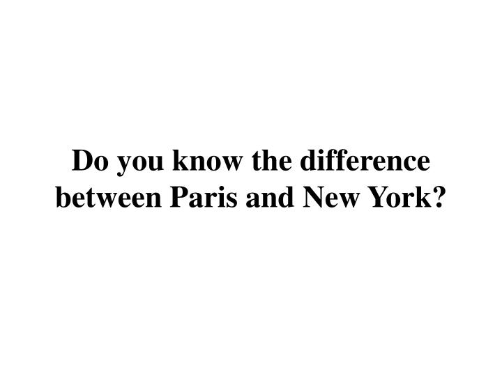 do you know the difference between paris and new york n.