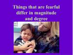 things that are fearful differ in magnitude and degree