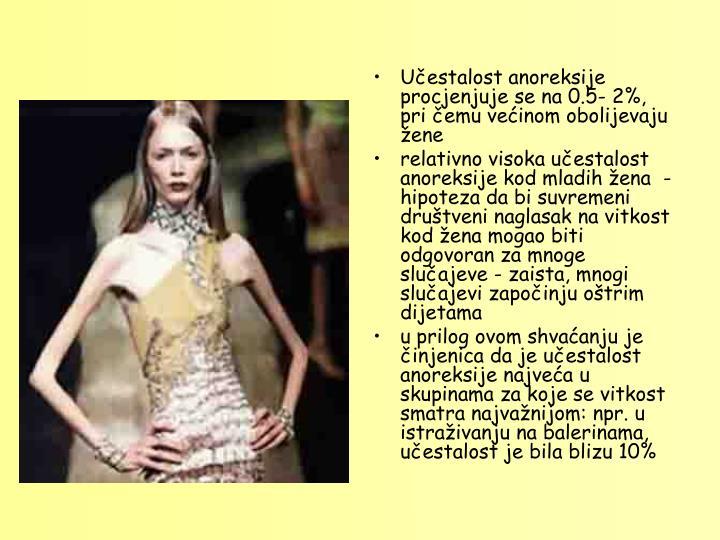 Učestalost anoreksije procjenjuje se na 0.5- 2%, pri čemu većinom obolijevaju žene