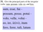 31 give the principal parts of the irregular verbs sum possum volo eo and fero