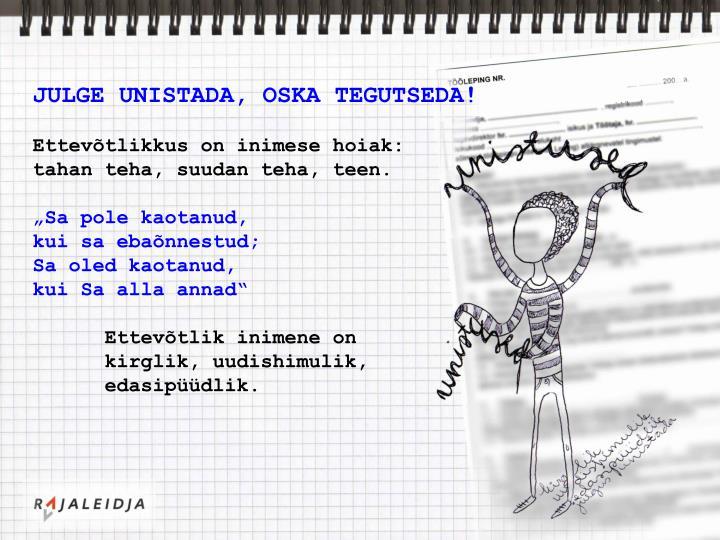 JULGE UNISTADA, OSKA TEGUTSEDA!