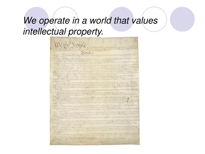 We operate in a world that values intellectual property.