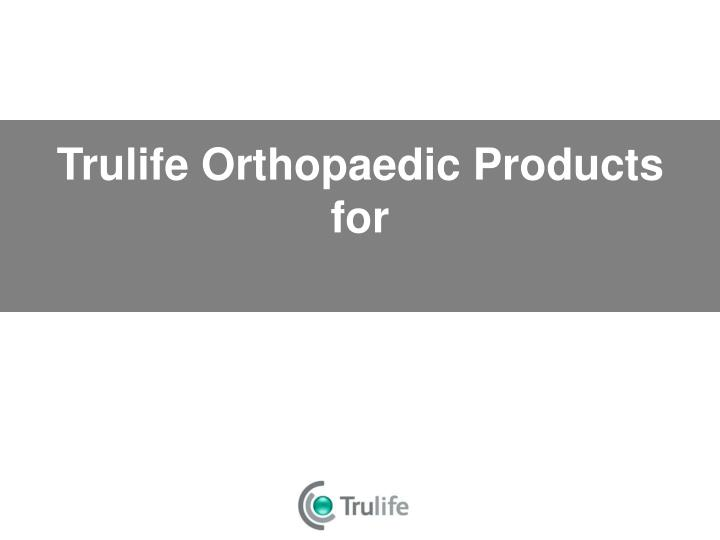 trulife orthopaedic products for n.