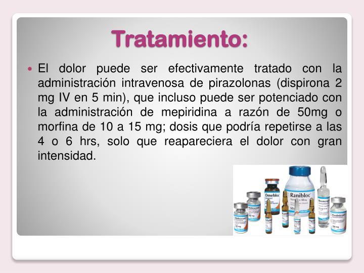 El dolor puede ser efectivamente tratado con la administración intravenosa de pirazolonas (dispirona 2 mg IV en 5 min), que incluso puede ser potenciado con la administración de mepiridina a razón de 50mg o morfina de 10 a 15 mg; dosis que podría repetirse a las 4 o 6 hrs, solo que reapareciera el dolor con gran intensidad.