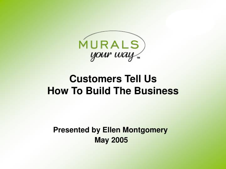 Customers Tell Us                            How To Build The Business