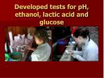 developed tests for ph ethanol lactic acid and glucose