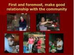 first and foremost make good relationship with the community