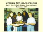children families friendships sarah ros michelle claudia rose our house september 1990