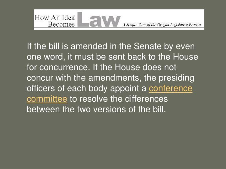 If the bill is amended in the Senate by even one word, it must be sent back to the House for concurrence. If the House does not concur with the amendments, the presiding officers of each body appoint a