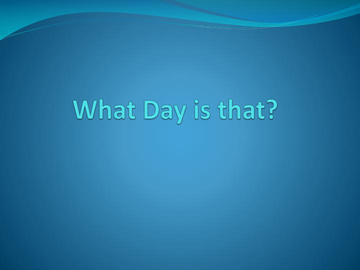 What day is that