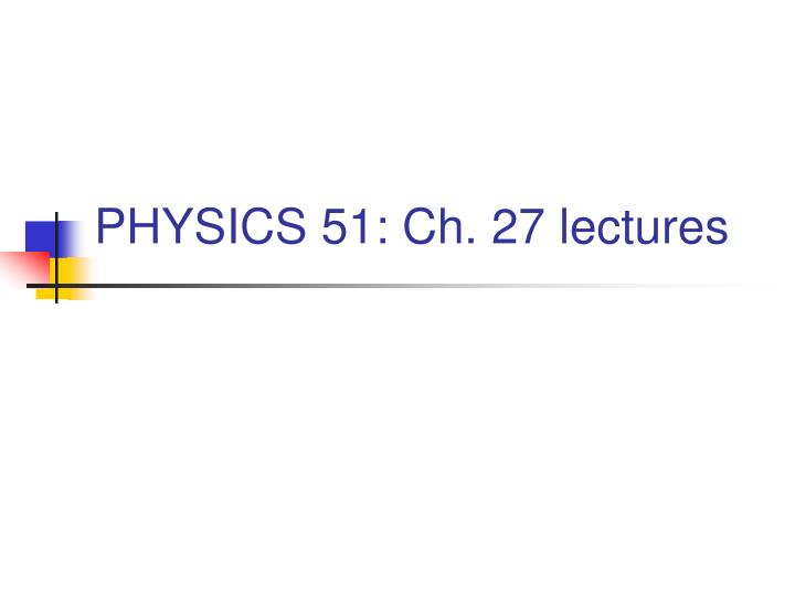 physics 51 ch 27 lectures n.
