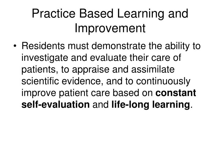 Residents must demonstrate the ability to investigate and evaluate their care of patients, to appraise and assimilate scientific evidence, and to continuously improve patient care based on