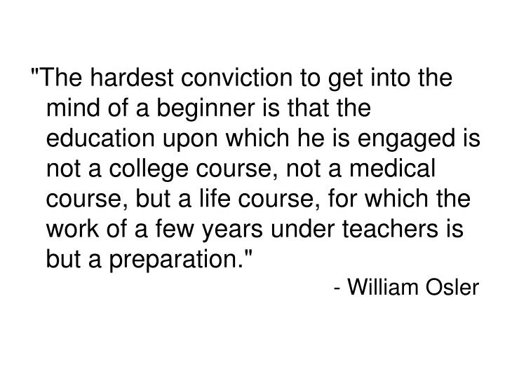 """""""The hardest conviction to get into the mind of a beginner is that the education upon which he is engaged is not a college course, not a medical course, but a life course, for which the work of a few years under teachers is but a preparation."""""""