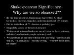 shakespearean significance why are we so obsessed