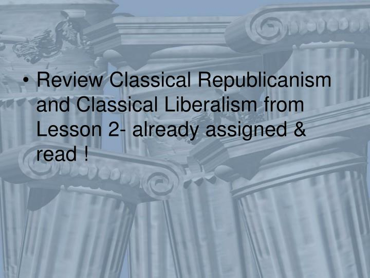 Review Classical Republicanism and Classical Liberalism from Lesson 2- already assigned & read !