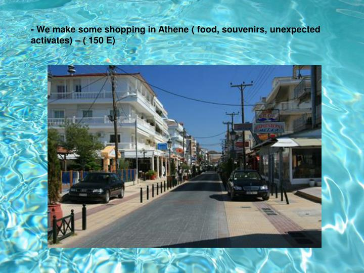 - We make some shopping in Athene ( food, souvenirs, unexpected activates) – ( 150 E)