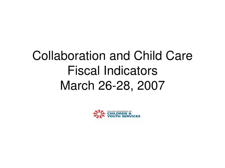 collaboration and child care fiscal indicators march 26 28 2007 n.