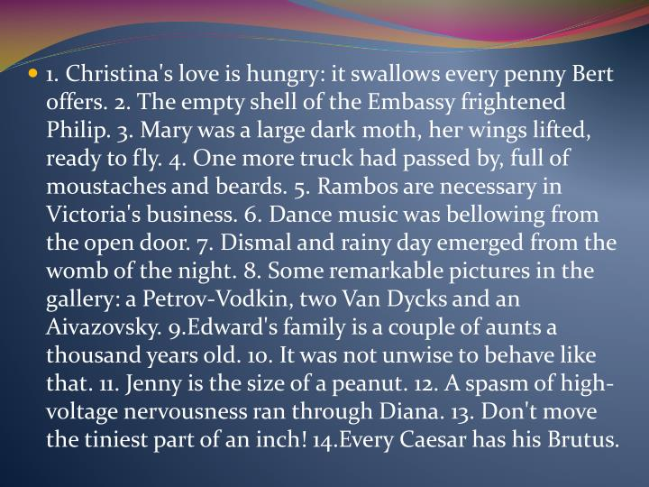 1. Christina's love is hungry: it swallows every penny Bert offers. 2. The empty shell of the Embassy frightened Philip. 3. Mary was a large dark moth, h