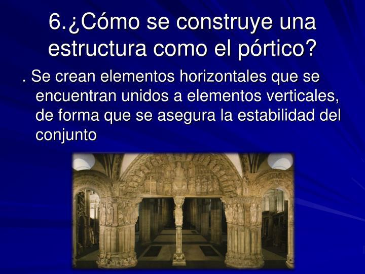 6.¿Cómo se construye una estructura como el pórtico?