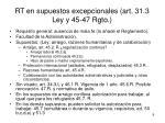 rt en supuestos excepcionales art 31 3 ley y 45 47 rgto