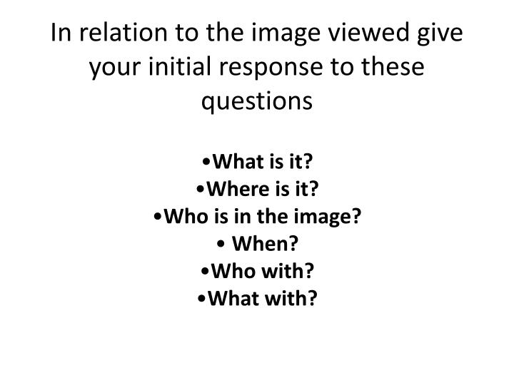 In relation to the image viewed give your initial response to these questions