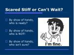 scared stiff or can t wait