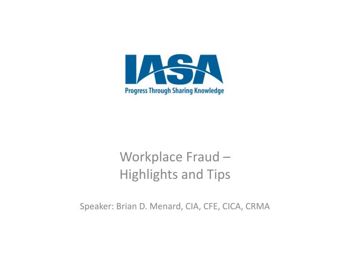 workplace fraud highlights and tips speaker brian d menard cia cfe cica crma n.