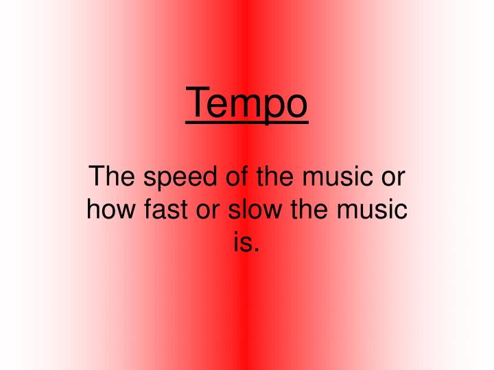 the speed of the music or how fast or slow the music is n.