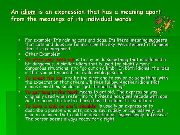 An idiom is an expression that has a meaning apart from the meanings of its individual words