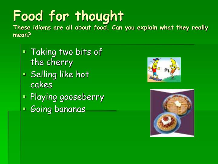 Food for thought these idioms are all about food can you explain what they really mean