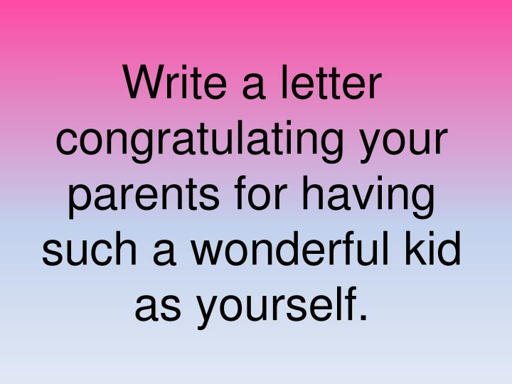 write a letter congratulating your parents for having such a wonderful kid as yourself n.