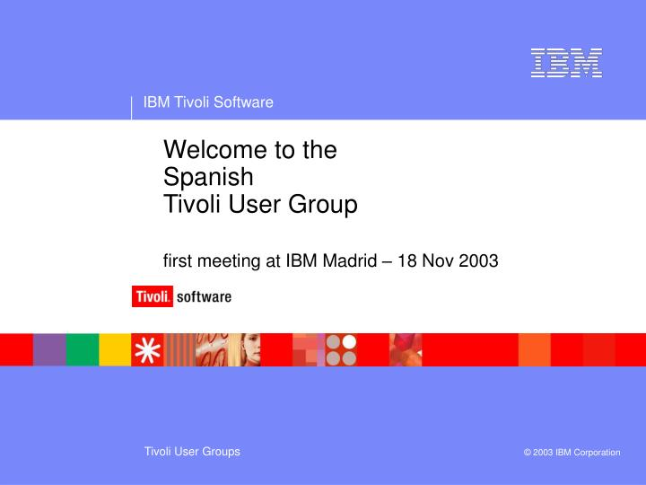 welcome to the spanish tivoli user group first meeting at ibm madrid 18 nov 2003 n.