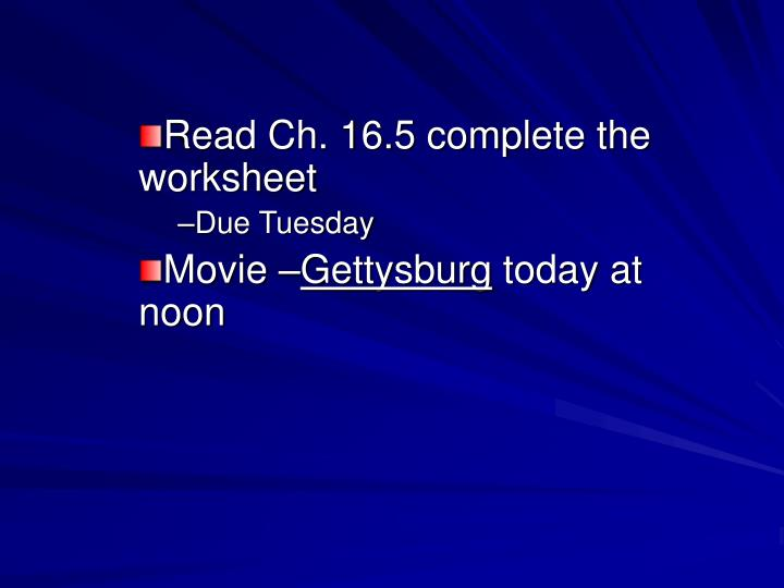 read ch 16 5 complete the worksheet due tuesday movie gettysburg today at noon n.