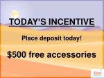 today s incentive place deposit today 500 free accessories
