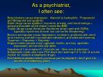 as a psychiatrist i often see