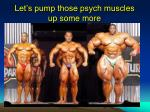 let s pump those psych muscles up some more