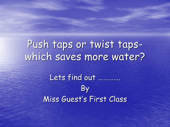 push taps or twist taps which saves more water n.