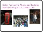 so far i ve been to albania and england spain in spring 2012 coming up