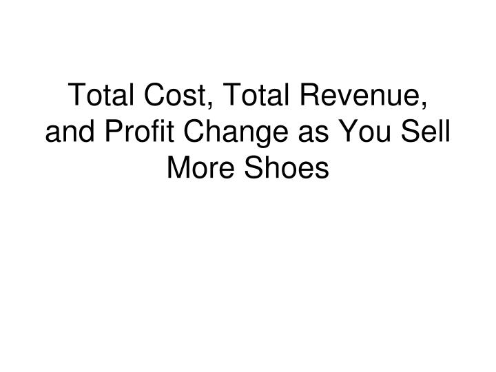 total cost total revenue and profit change as you sell more shoes n.