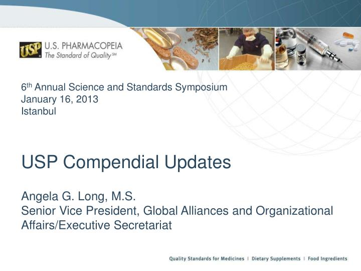 6 th annual science and standards symposium january 16 2013 istanbul usp compendial updates n.