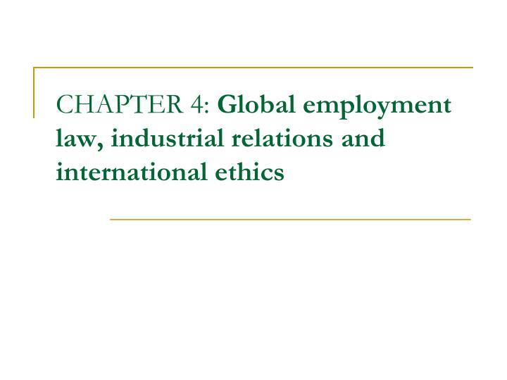 chapter 4 global employment law industrial relations and international ethics n.