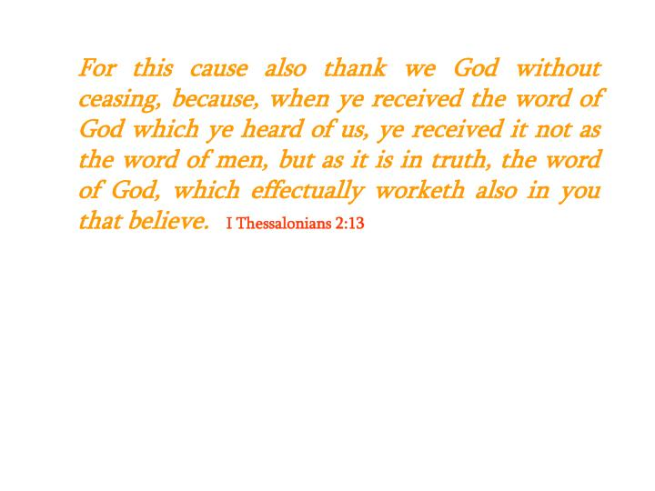 For this cause also thank we God without ceasing, because, when ye received the word of God which ye heard of us, ye received it not as the word of men, but as it is in truth, the word of God, which effectually worketh also in you that believe.